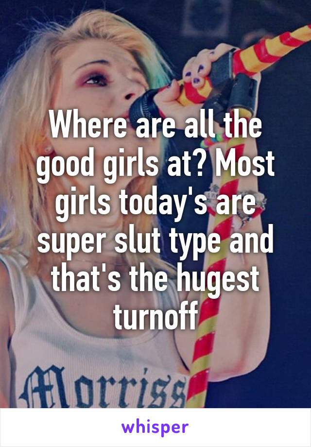 Where are all the good girls at? Most girls today's are super slut type and that's the hugest turnoff