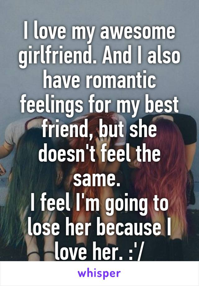 I love my awesome girlfriend. And I also have romantic feelings for my best friend, but she doesn't feel the same.  I feel I'm going to lose her because I love her. :'/