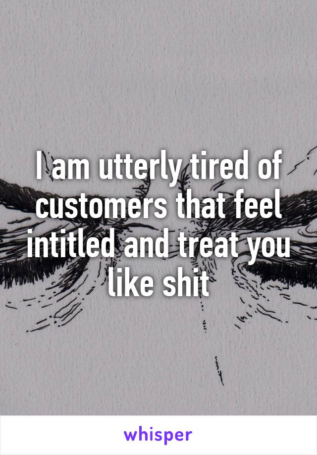 I am utterly tired of customers that feel intitled and treat you like shit