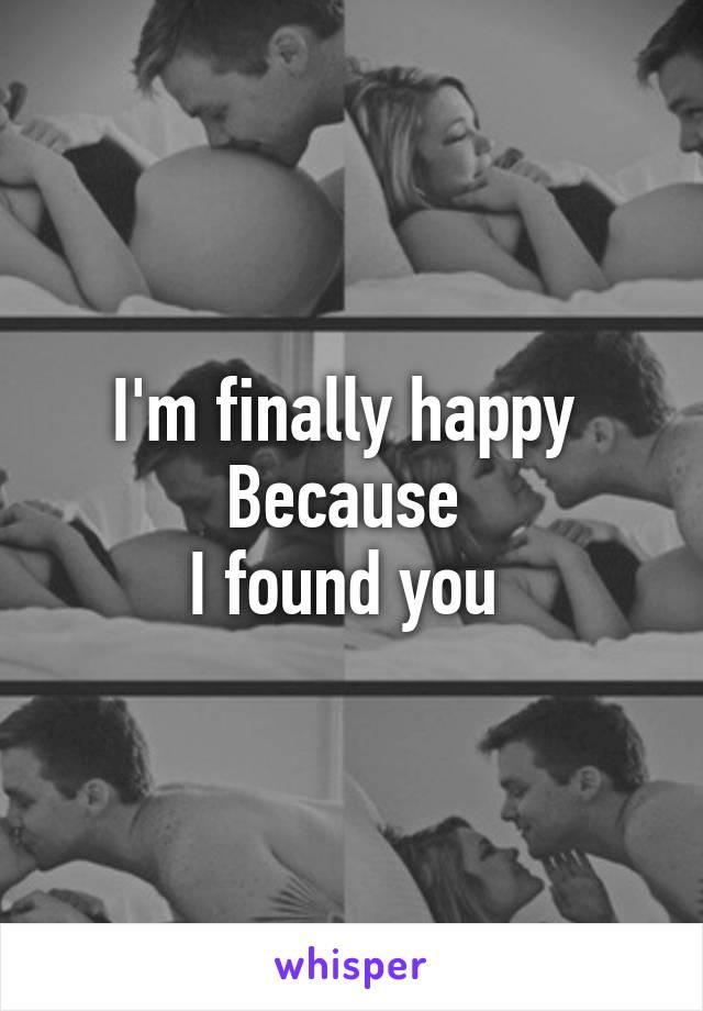 I'm finally happy  Because  I found you