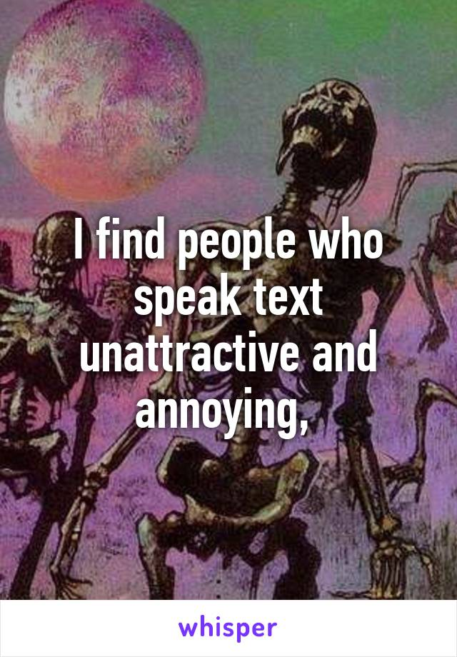 I find people who speak text unattractive and annoying,