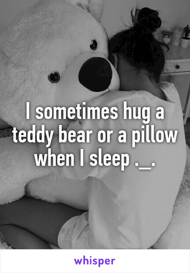 I sometimes hug a teddy bear or a pillow when I sleep ._.