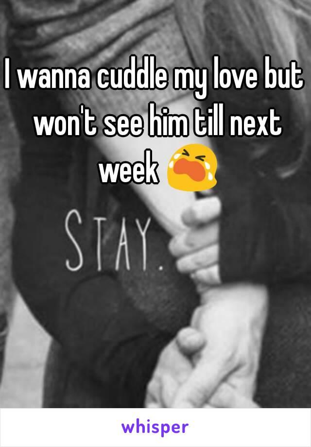 I wanna cuddle my love but won't see him till next week 😭