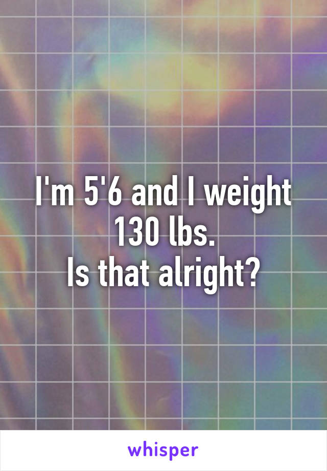 I'm 5'6 and I weight 130 lbs. Is that alright?