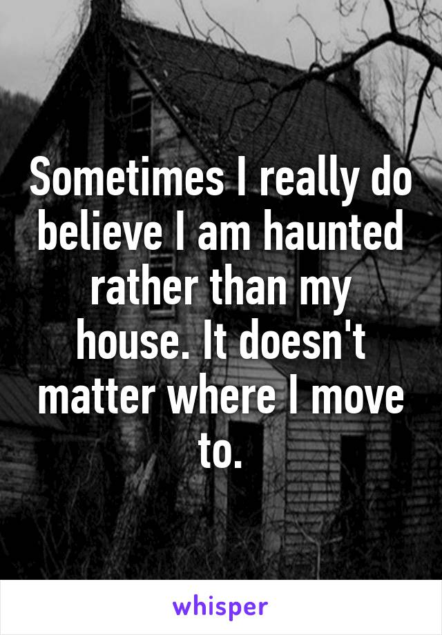 Sometimes I really do believe I am haunted rather than my house. It doesn't matter where I move to.