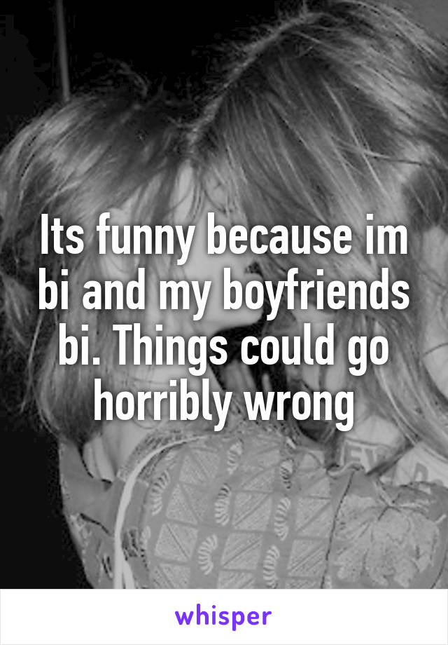 Its funny because im bi and my boyfriends bi. Things could go horribly wrong