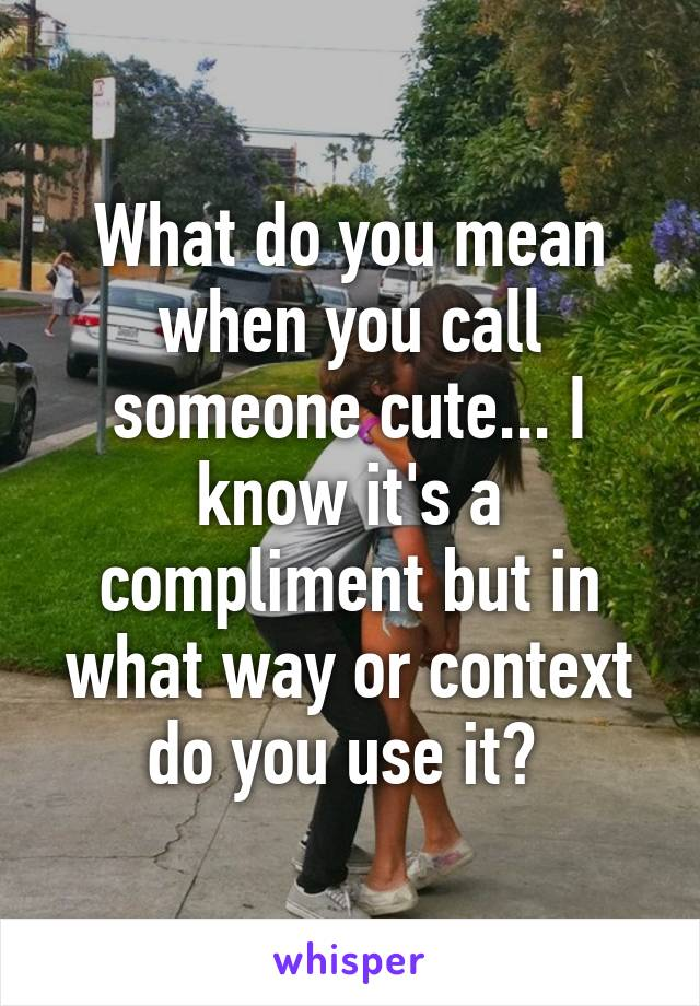 What do you mean when you call someone cute... I know it's a compliment but in what way or context do you use it?