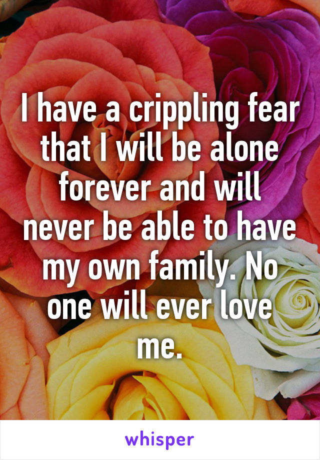 I have a crippling fear that I will be alone forever and will never be able to have my own family. No one will ever love me.