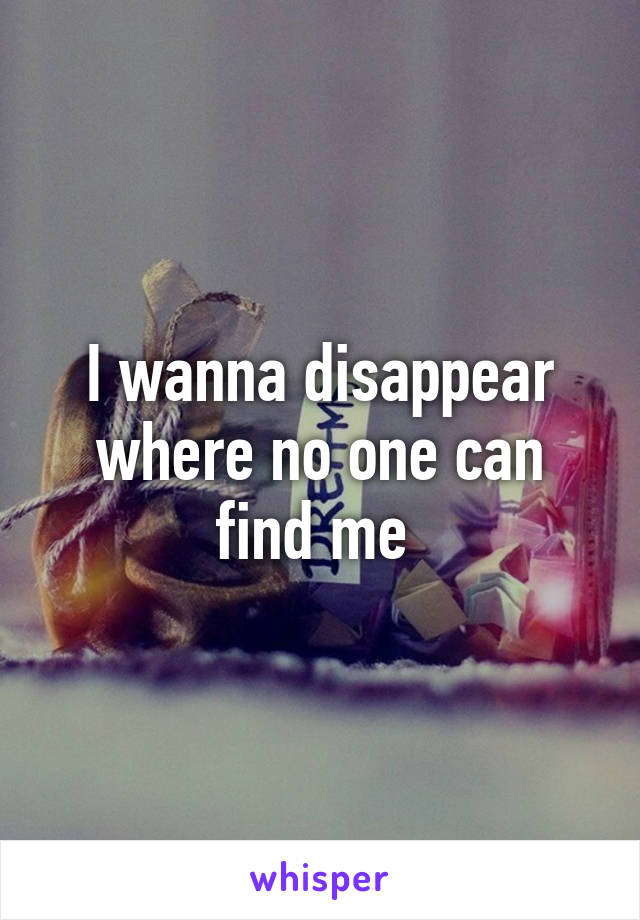 I wanna disappear where no one can find me