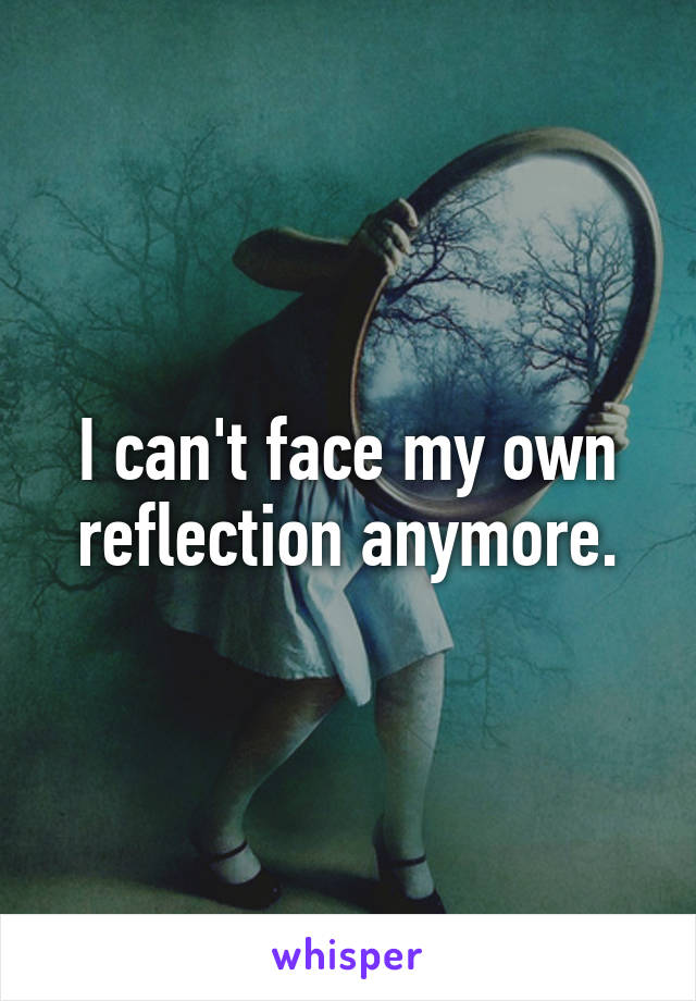I can't face my own reflection anymore.