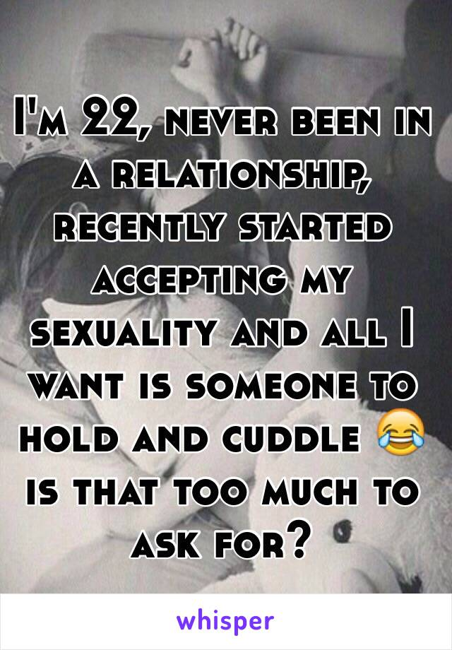 I'm 22, never been in a relationship, recently started accepting my sexuality and all I want is someone to hold and cuddle 😂 is that too much to ask for?