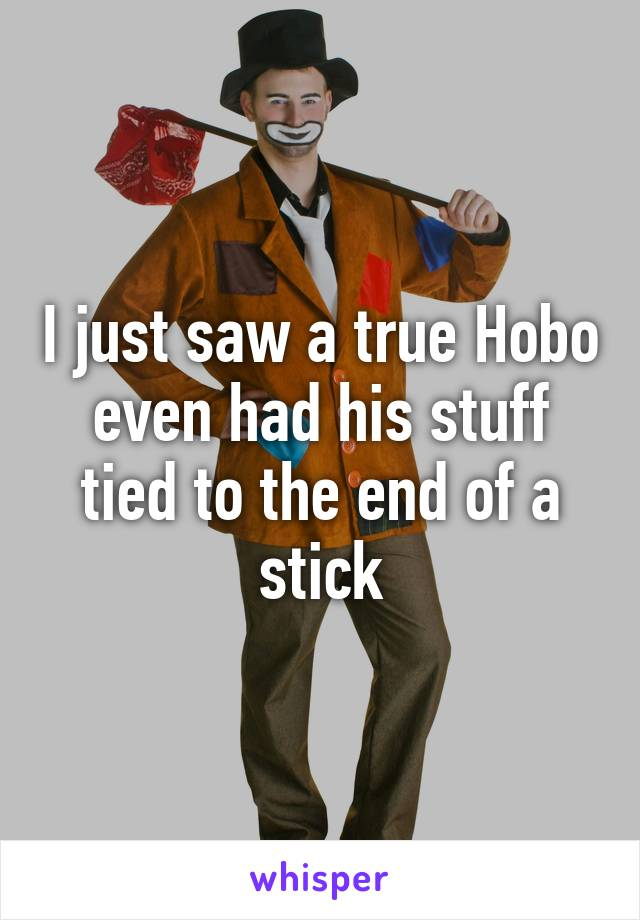I just saw a true Hobo even had his stuff tied to the end of a stick