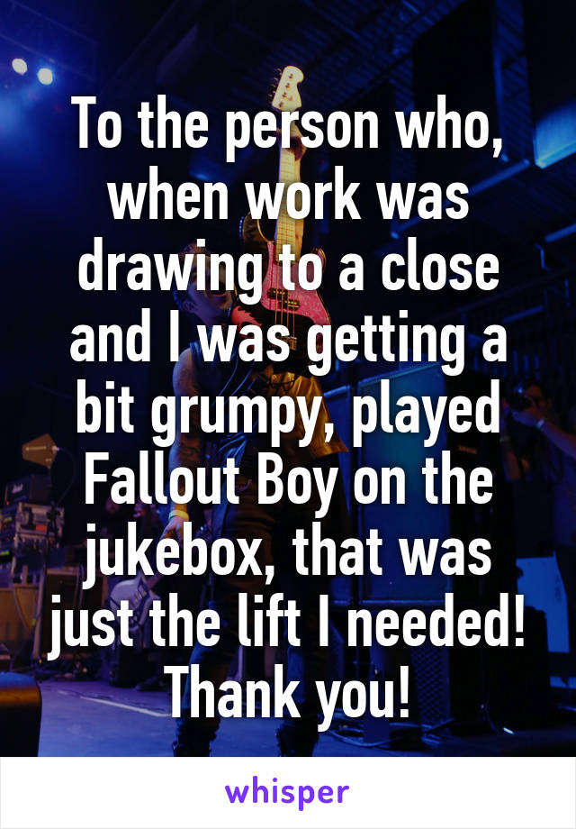 To the person who, when work was drawing to a close and I was getting a bit grumpy, played Fallout Boy on the jukebox, that was just the lift I needed! Thank you!