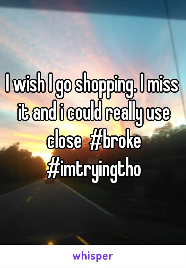 I wish I go shopping. I miss it and i could really use close  #broke #imtryingtho