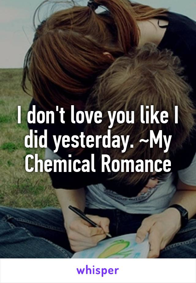 I don't love you like I did yesterday. ~My Chemical Romance