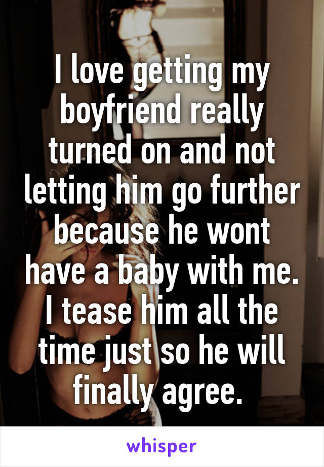 I love getting my boyfriend really turned on and not letting him go further because he wont have a baby with me. I tease him all the time just so he will finally agree.