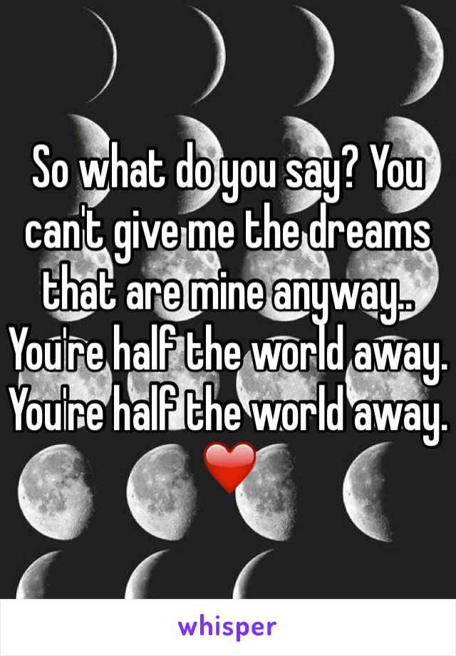 So what do you say? You can't give me the dreams that are mine anyway..  You're half the world away.  You're half the world away.  ❤️