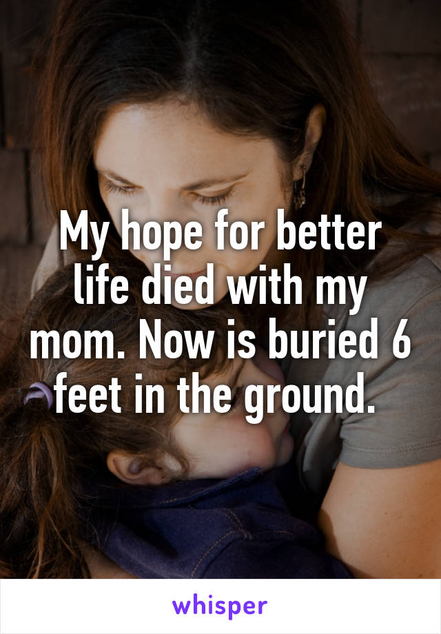 My hope for better life died with my mom. Now is buried 6 feet in the ground.