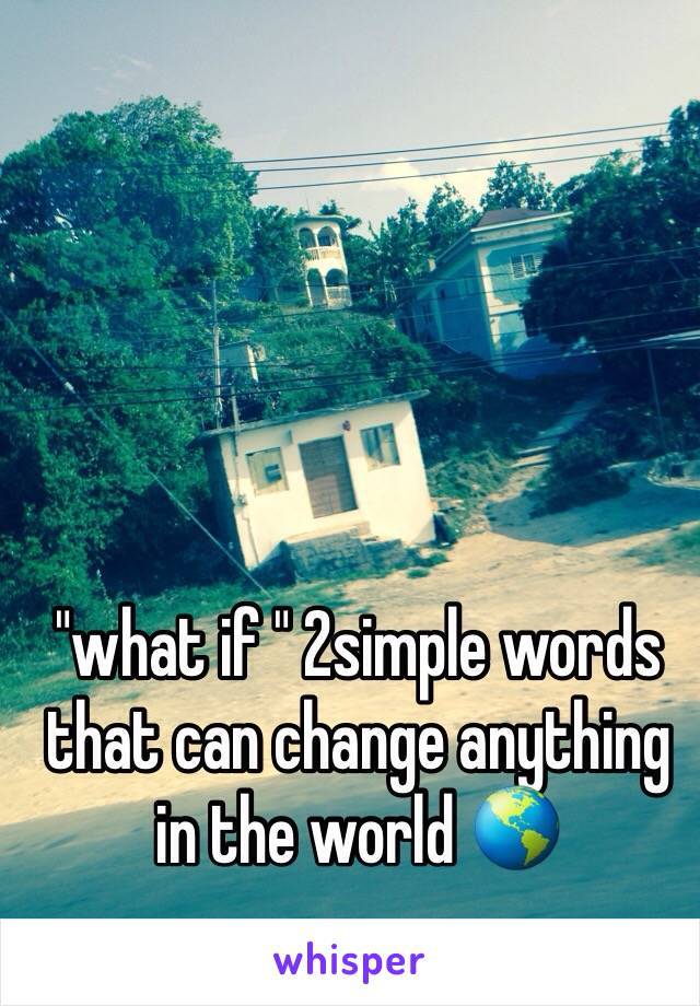 """""""what if """" 2simple words that can change anything in the world 🌎"""