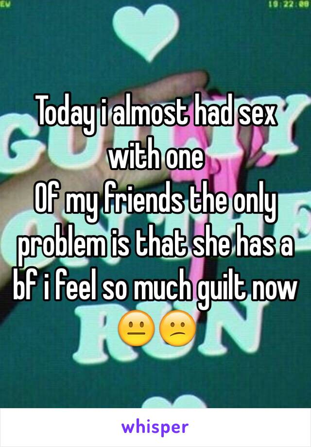 Today i almost had sex with one Of my friends the only problem is that she has a bf i feel so much guilt now 😐😕