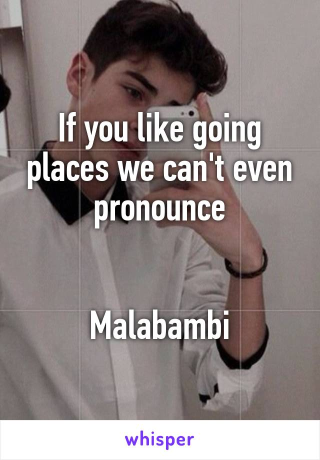 If you like going places we can't even pronounce   Malabambi
