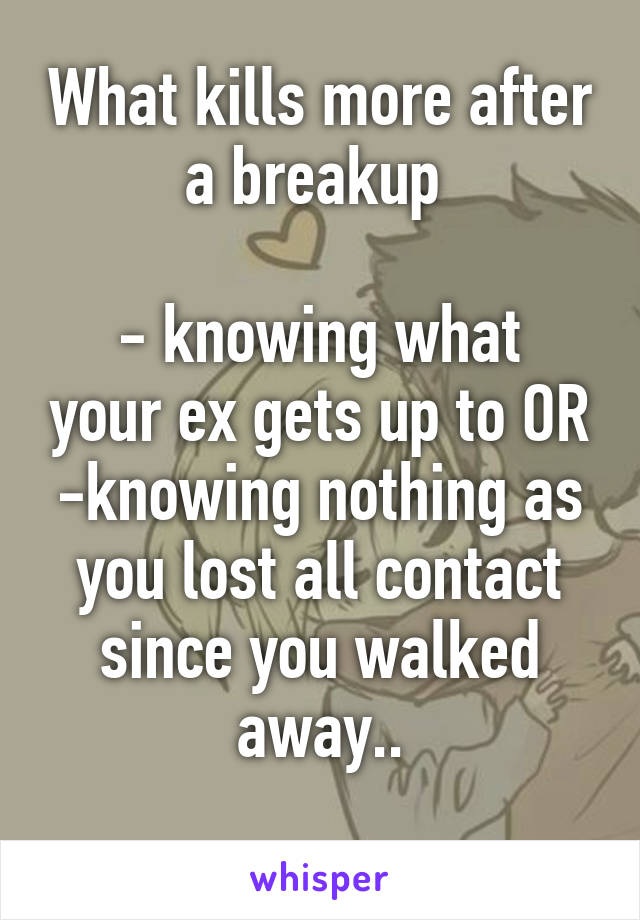 What kills more after a breakup   - knowing what your ex gets up to OR -knowing nothing as you lost all contact since you walked away..