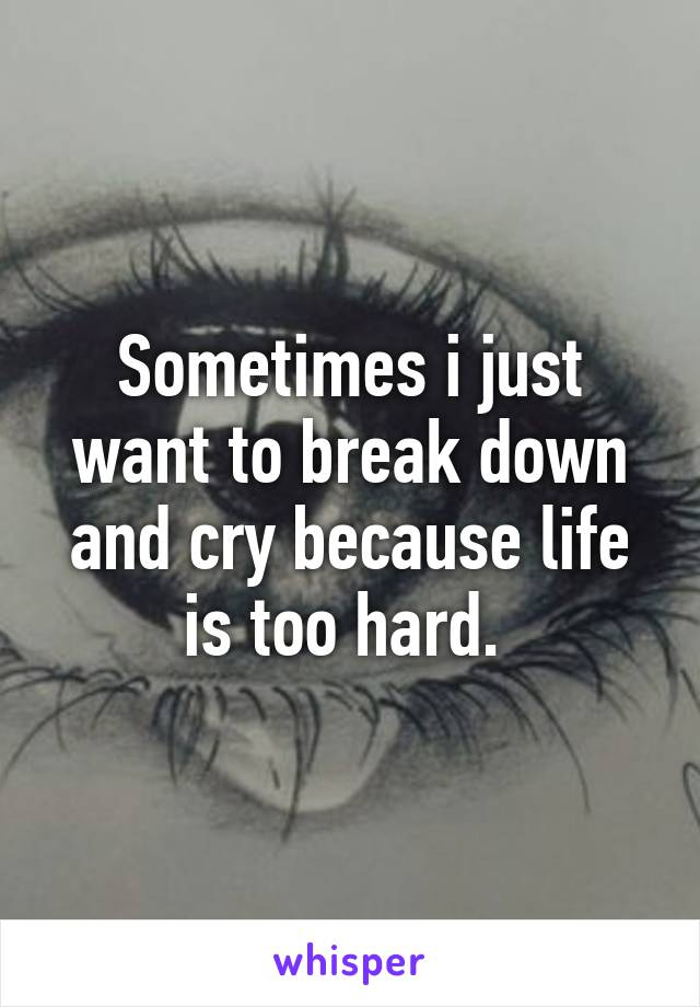 Sometimes i just want to break down and cry because life is too hard.