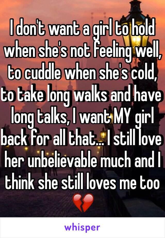 I don't want a girl to hold when she's not feeling well, to cuddle when she's cold, to take long walks and have long talks, I want MY girl back for all that... I still love her unbelievable much and I think she still loves me too 💔