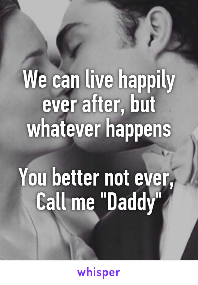"We can live happily ever after, but whatever happens  You better not ever,  Call me ""Daddy"""