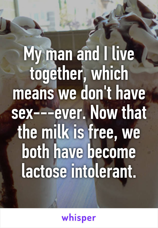 My man and I live together, which means we don't have sex---ever. Now that the milk is free, we both have become lactose intolerant.