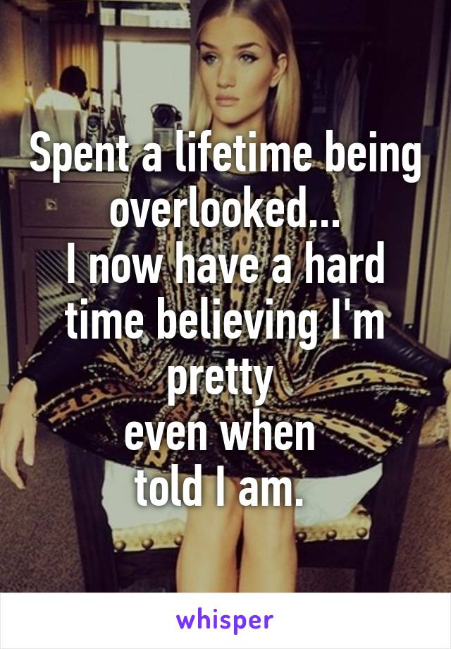 Spent a lifetime being overlooked... I now have a hard time believing I'm pretty  even when  told I am.