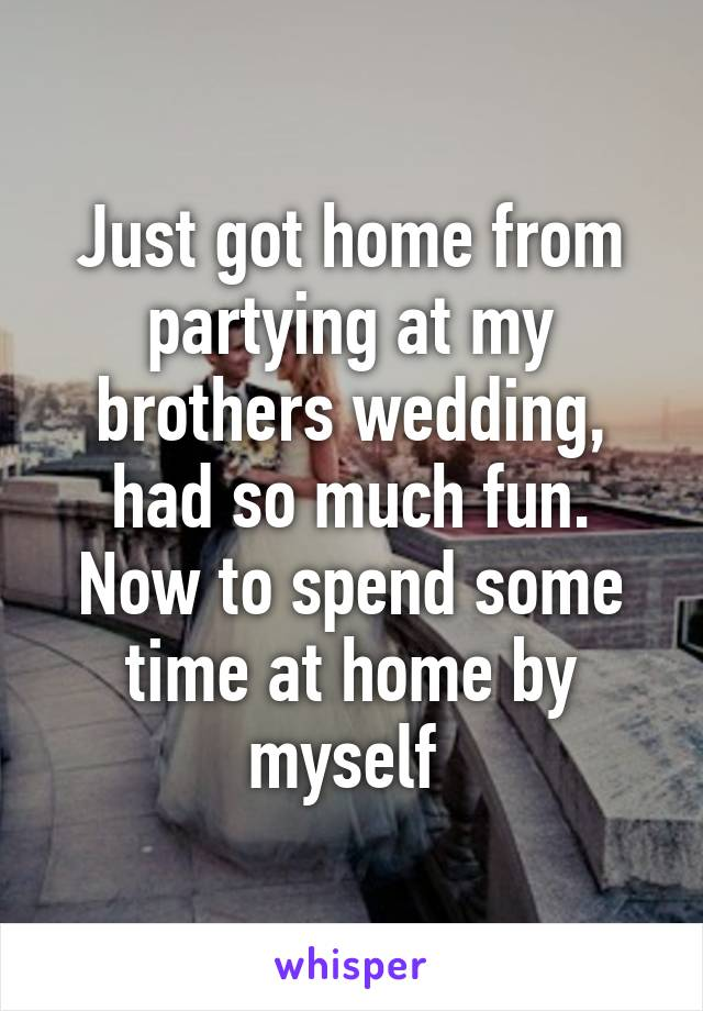Just got home from partying at my brothers wedding, had so much fun. Now to spend some time at home by myself