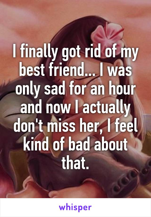I finally got rid of my best friend... I was only sad for an hour and now I actually don't miss her, I feel kind of bad about that.