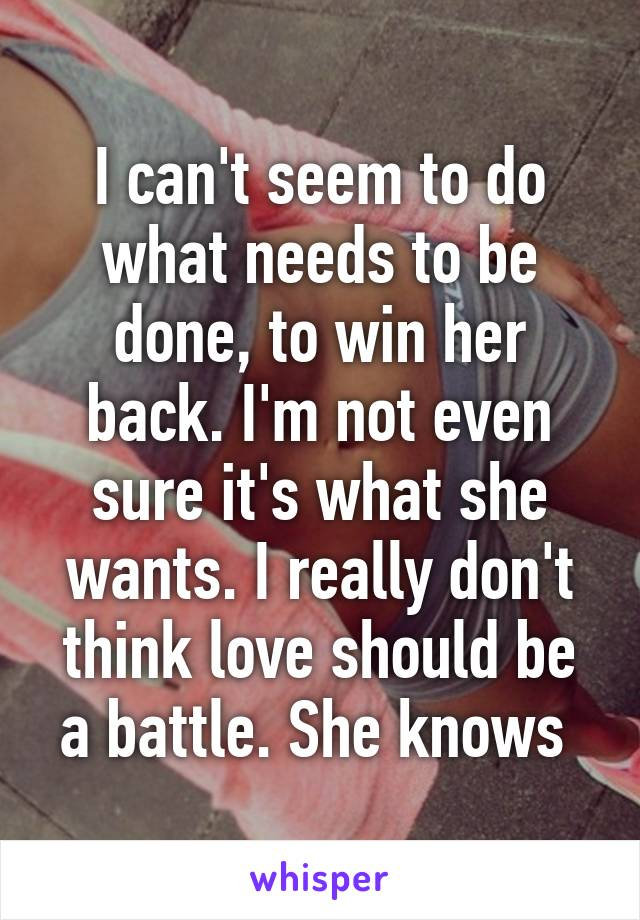 I can't seem to do what needs to be done, to win her back. I'm not even sure it's what she wants. I really don't think love should be a battle. She knows