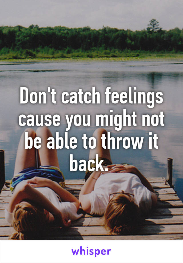 Don't catch feelings cause you might not be able to throw it back.