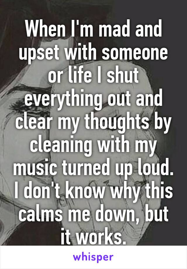When I'm mad and upset with someone or life I shut everything out and clear my thoughts by cleaning with my music turned up loud. I don't know why this calms me down, but it works.