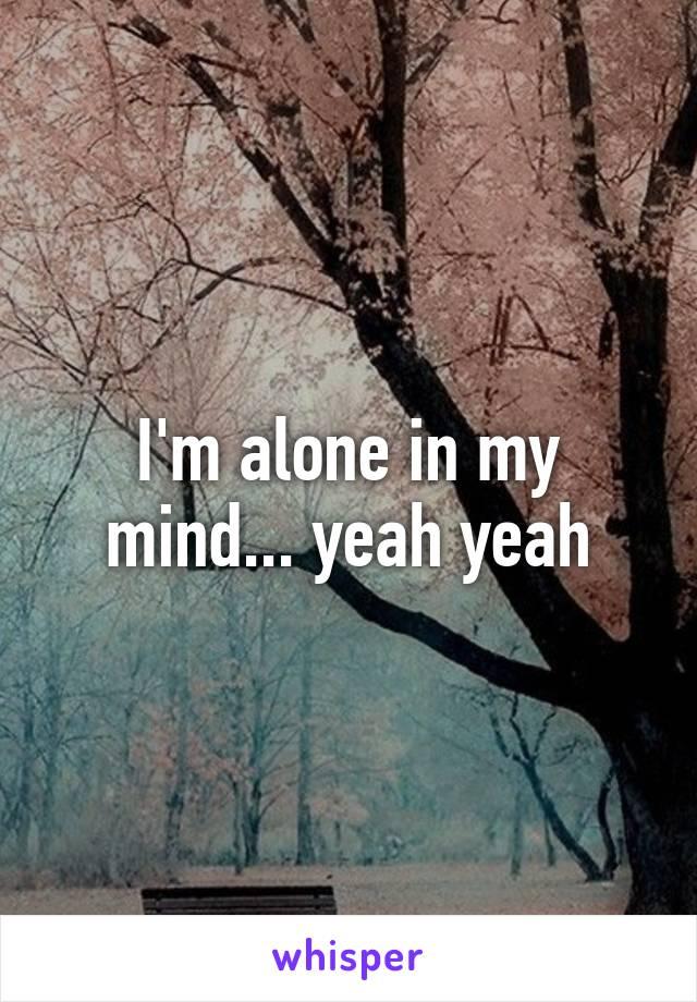 I'm alone in my mind... yeah yeah