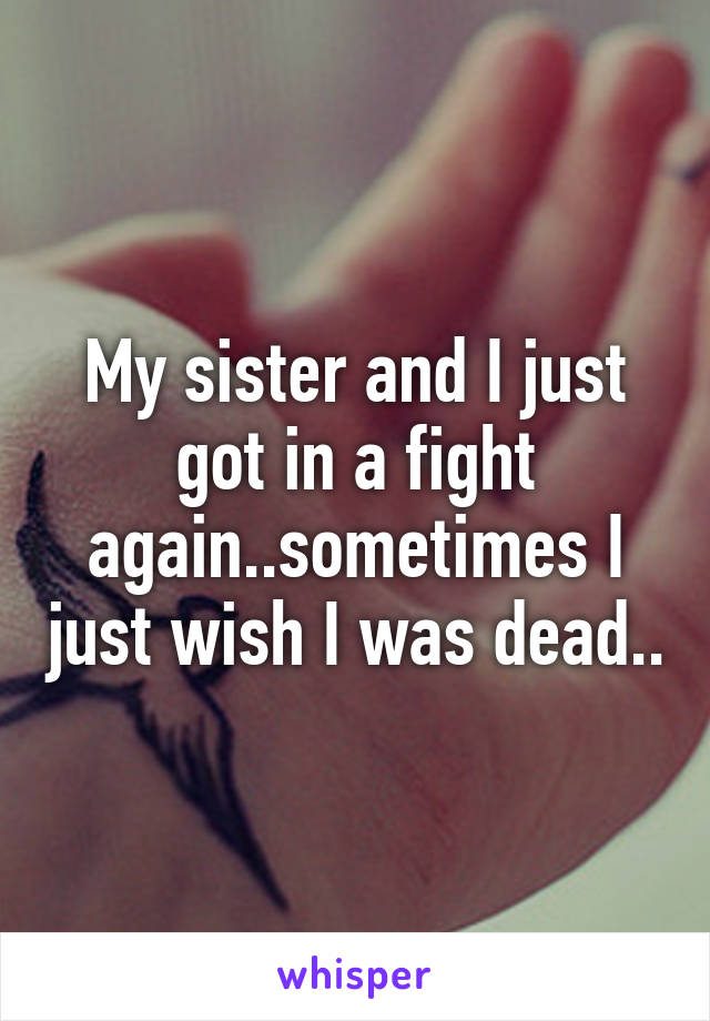 My sister and I just got in a fight again..sometimes I just wish I was dead..