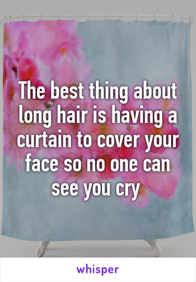The best thing about long hair is having a curtain to cover your face so no one can see you cry