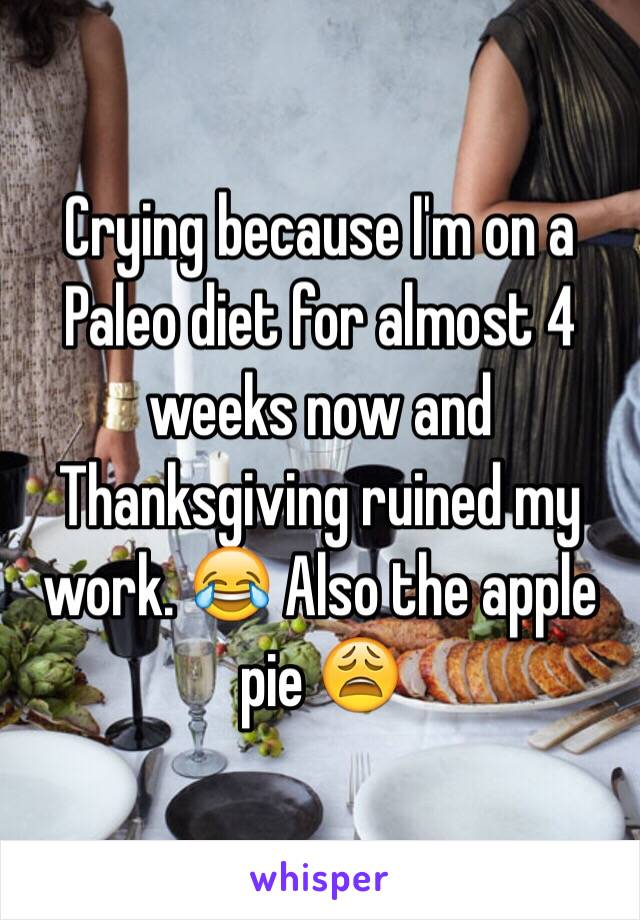 Crying because I'm on a Paleo diet for almost 4 weeks now and Thanksgiving ruined my work. 😂 Also the apple pie 😩
