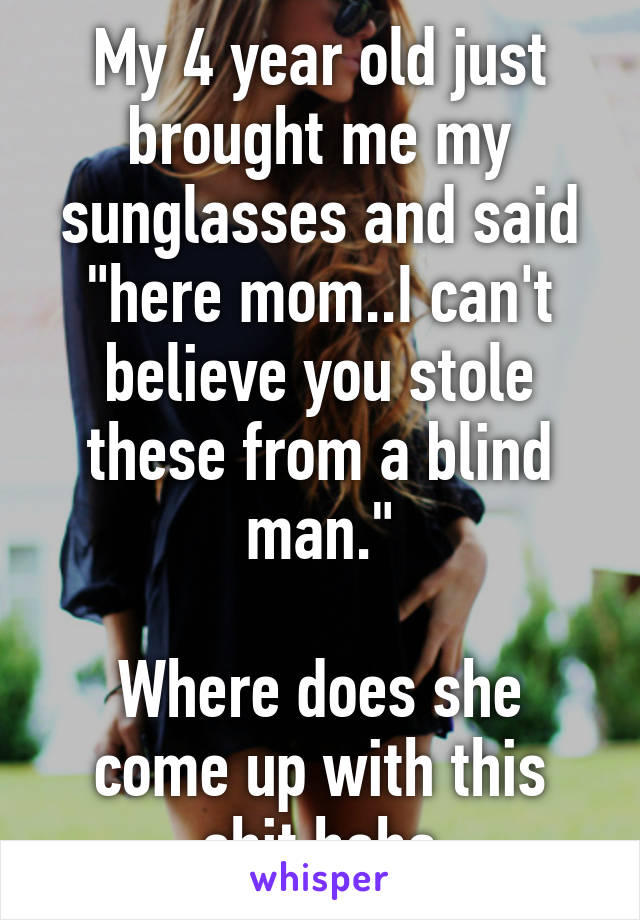 """My 4 year old just brought me my sunglasses and said """"here mom..I can't believe you stole these from a blind man.""""  Where does she come up with this shit haha"""
