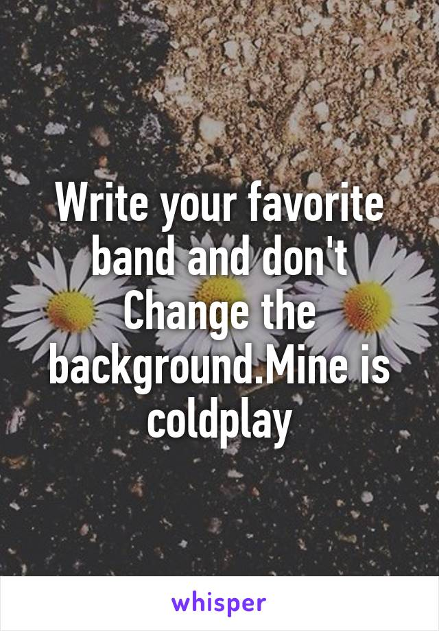 Write your favorite band and don't Change the background.Mine is coldplay