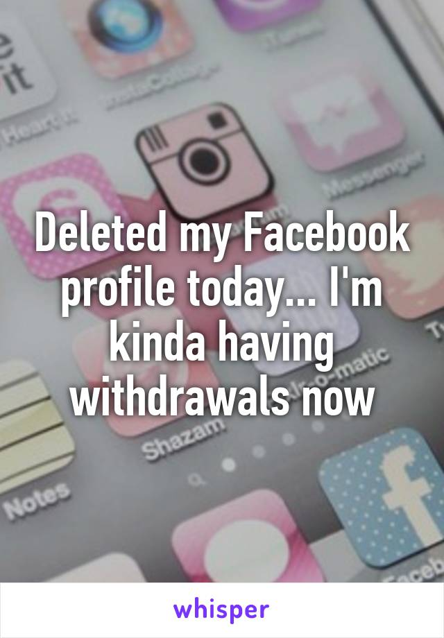 Deleted my Facebook profile today... I'm kinda having withdrawals now