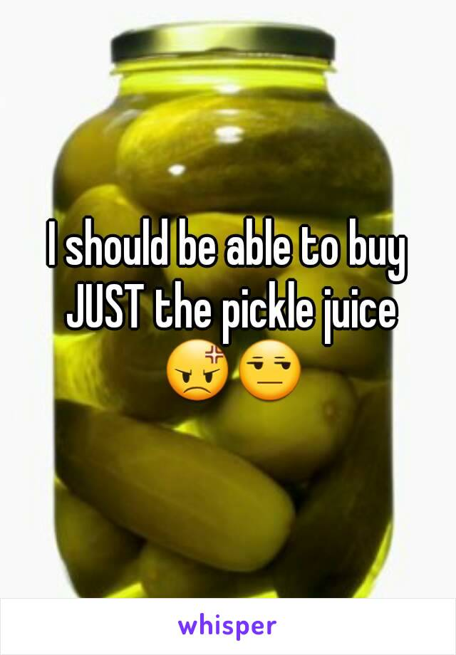 I should be able to buy JUST the pickle juice 😡😒