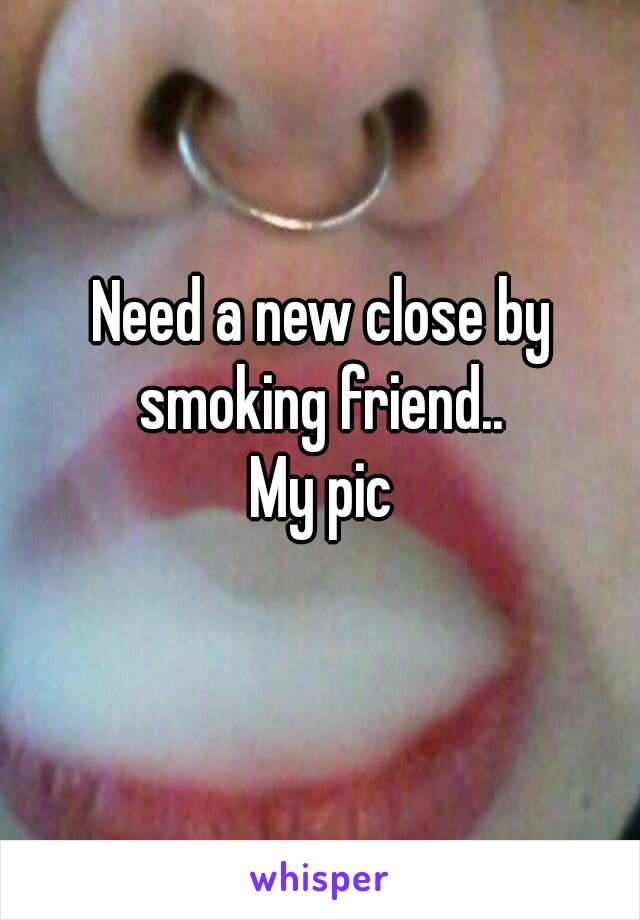 Need a new close by smoking friend..  My pic