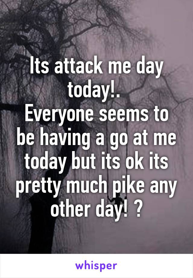 Its attack me day today!.  Everyone seems to be having a go at me today but its ok its pretty much pike any other day! 😢