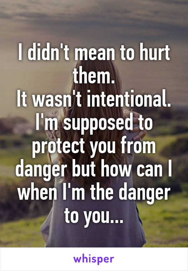 I didn't mean to hurt them. It wasn't intentional. I'm supposed to protect you from danger but how can I when I'm the danger to you...