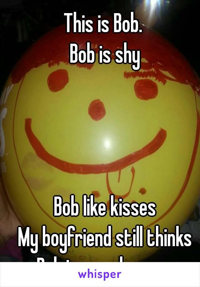 This is Bob.  Bob is shy     Bob like kisses My boyfriend still thinks Bob is a real person