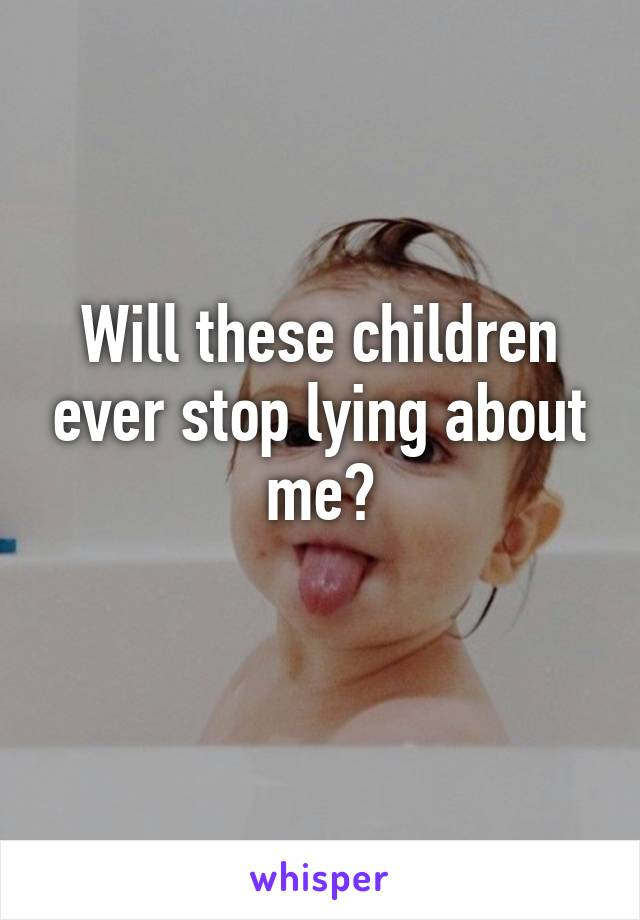 Will these children ever stop lying about me?
