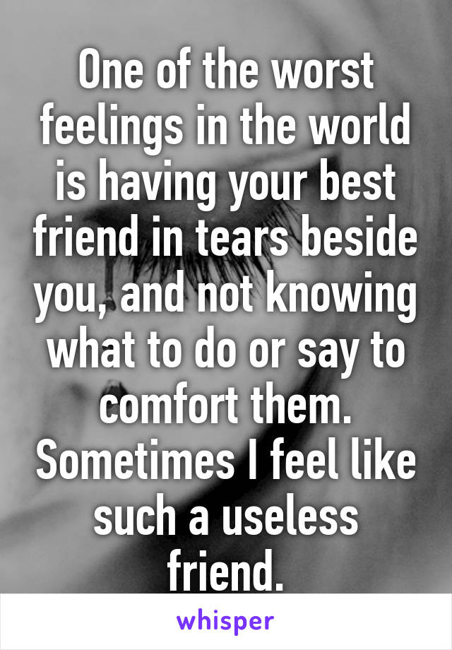 One of the worst feelings in the world is having your best friend in tears beside you, and not knowing what to do or say to comfort them. Sometimes I feel like such a useless friend.